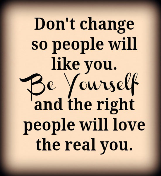 """""""Don't change so people will like you. Be yourself and the right people will love the real you""""   - Unknown"""